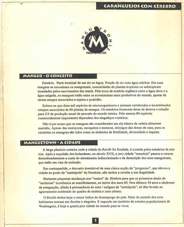 Lan&ccedil;ado originalmente com o nome de 1&ordm; Manifesto do Movimento Mangue Bit, na forma de <em> release</em> para a imprensa em 1991, o texto-base do movimento apareceu novamente no encarte do disco &ldquo;Da Lama ao Caos&rdquo;, com pequenas modifica&ccedil;&otilde;es, em 1994. Dividido em tr&ecirc;s partes, justifica a cria&ccedil;&atilde;o do movimento, seu contexto e sua estrutura, musical e pol&iacute;tica.